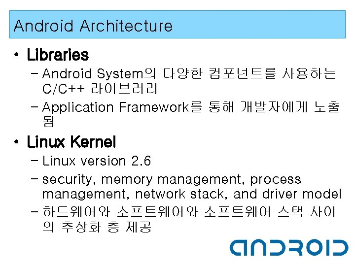 Android Architecture • Libraries – Android System의 다양한 컴포넌트를 사용하는 C/C++ 라이브러리 – Application