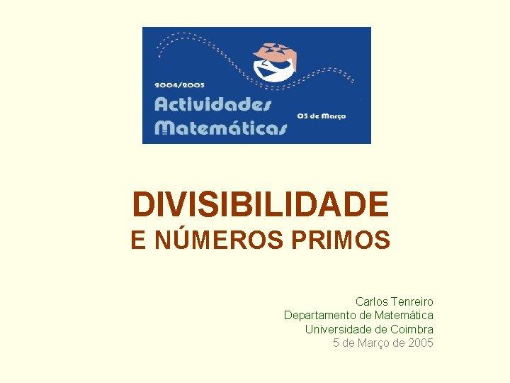 DIVISIBILIDADE E NÚMEROS PRIMOS Carlos Tenreiro Departamento de Matemática Universidade de Coimbra 5 de