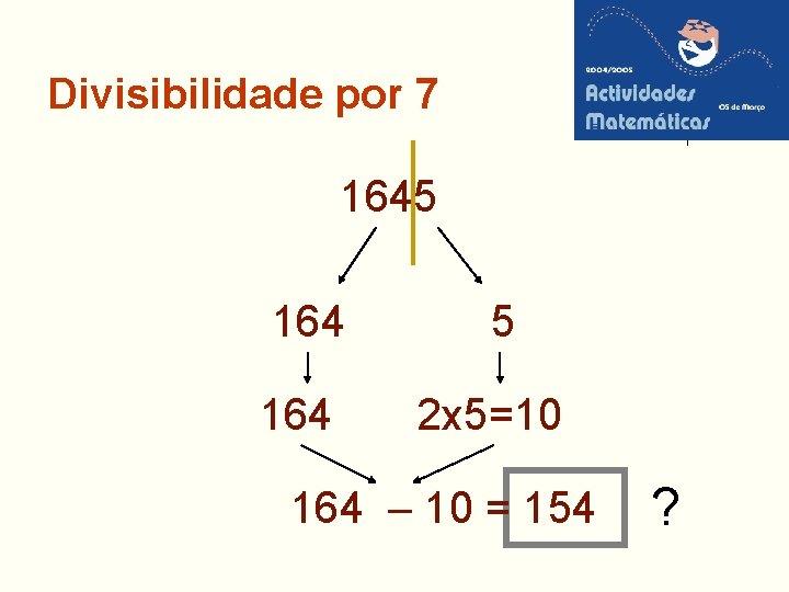Divisibilidade por 7 1645 164 2 x 5=10 164 – 10 = 154 ?