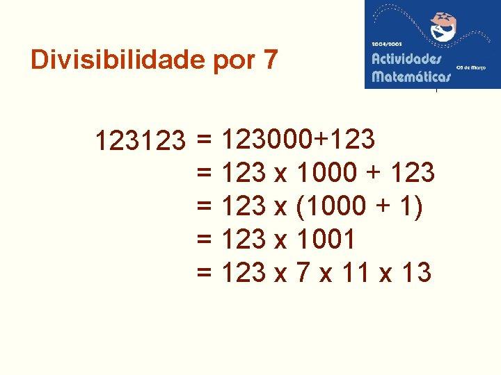 Divisibilidade por 7 123123 = 123000+123 = 123 x 1000 + 123 = 123