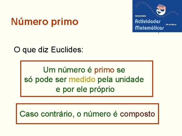 Número primo O que diz Euclides: Um número é primo se só pode ser
