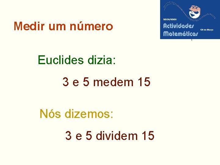Medir um número Euclides dizia: 3 e 5 medem 15 Nós dizemos: 3 e