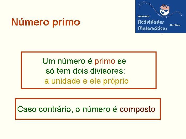 Número primo Um número é primo se só tem dois divisores: a unidade e