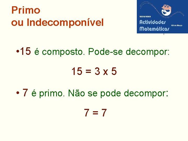 Primo ou Indecomponível • 15 é composto. Pode-se decompor: 15 = 3 x 5