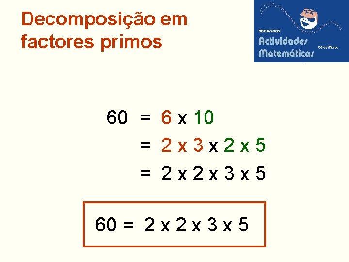 Decomposição em factores primos 60 = 6 x 10 = 2 x 3 x