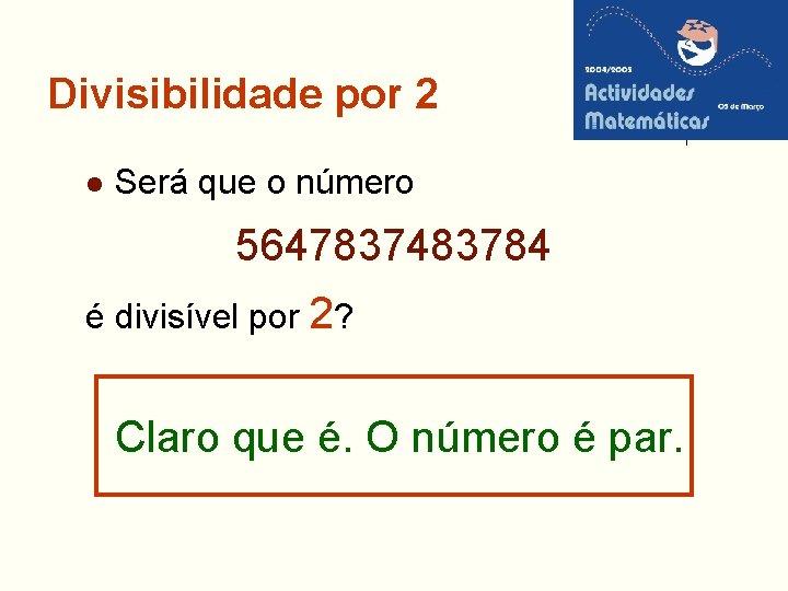 Divisibilidade por 2 l Será que o número 5647837483784 é divisível por 2? Claro