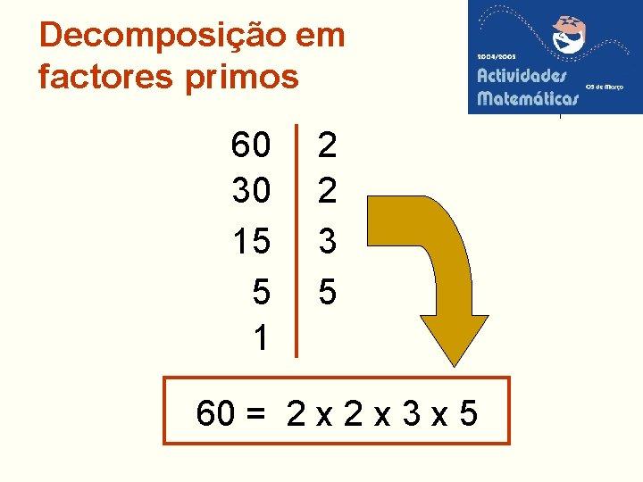 Decomposição em factores primos 60 30 15 5 1 2 2 3 5 60