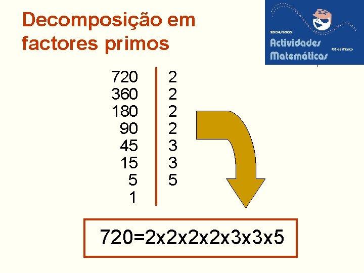 Decomposição em factores primos 720 360 180 90 45 15 5 1 2 2