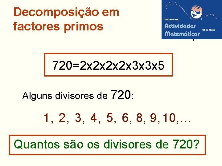 Decomposição em factores primos 720=2 x 2 x 3 x 3 x 5 Alguns