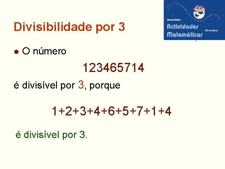Divisibilidade por 3 l O número 123465714 é divisível por 3, porque 1+2+3+4+6+5+7+1+4 é