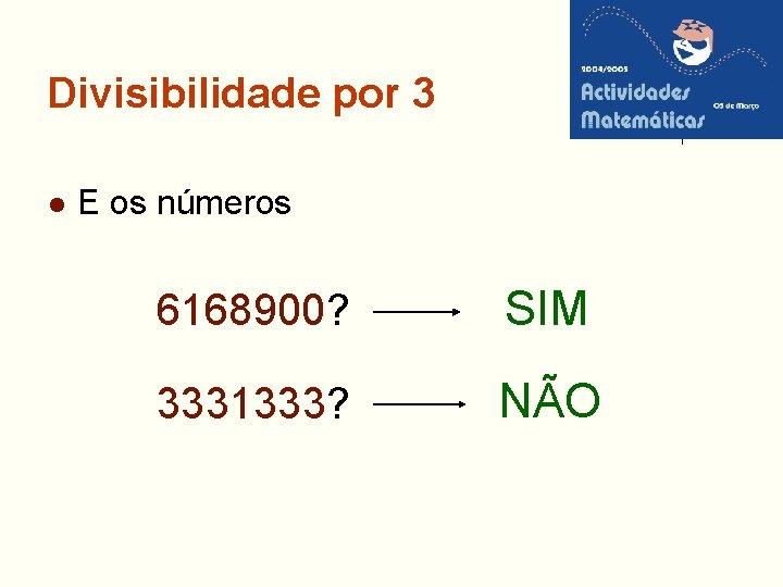 Divisibilidade por 3 l E os números 6168900? SIM 3331333? NÃO