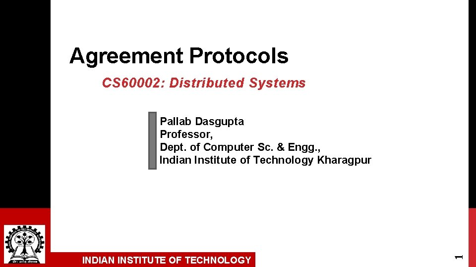 Agreement Protocols CS 60002: Distributed Systems INDIAN INSTITUTE OF TECHNOLOGY 1 Pallab Dasgupta Professor,