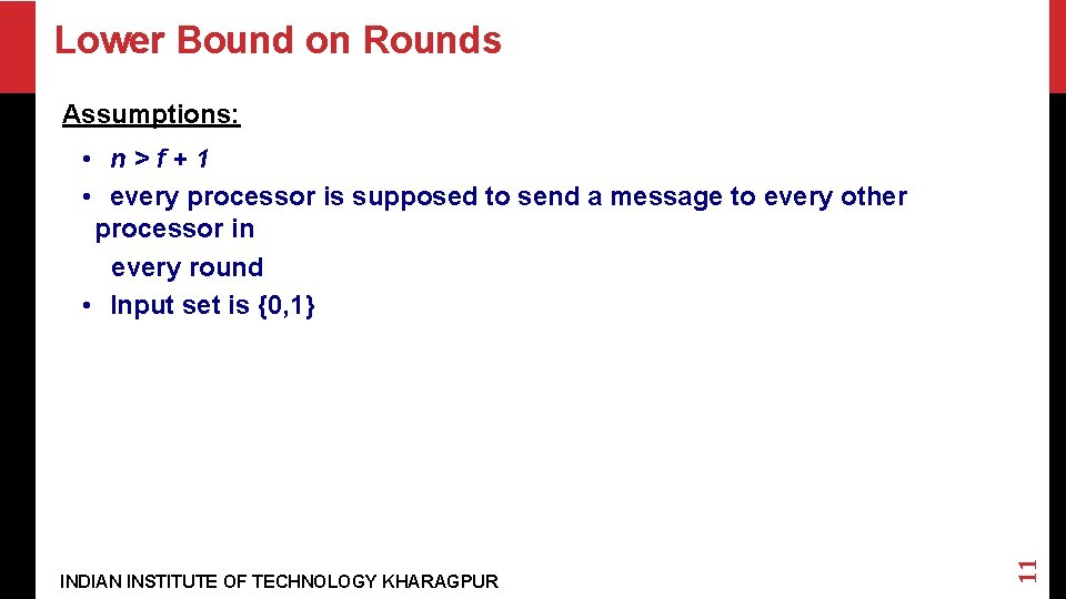 Lower Bound on Rounds Assumptions: INDIAN INSTITUTE OF TECHNOLOGY KHARAGPUR 11 • n>f+1 •