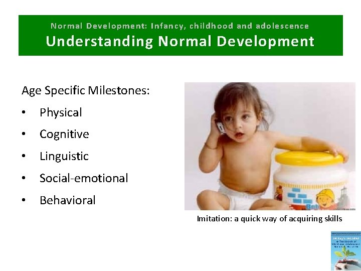 Normal Development: Infancy, childhood and adolescence Understanding Normal Development Age Specific Milestones: • Physical
