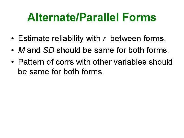 Alternate/Parallel Forms • Estimate reliability with r between forms. • M and SD should