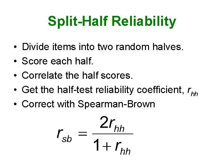 Split-Half Reliability • • • Divide items into two random halves. Score each half.