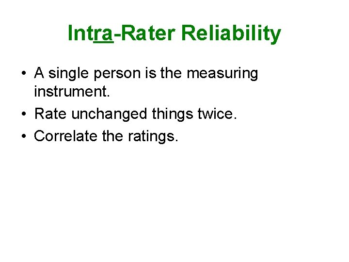 Intra-Rater Reliability • A single person is the measuring instrument. • Rate unchanged things