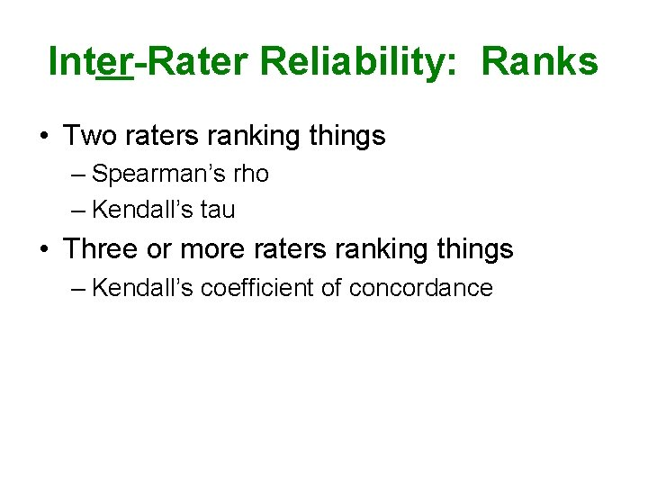 Inter-Rater Reliability: Ranks • Two raters ranking things – Spearman's rho – Kendall's tau