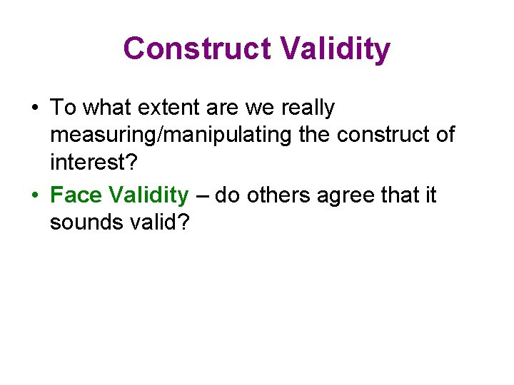 Construct Validity • To what extent are we really measuring/manipulating the construct of interest?