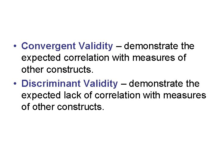 • Convergent Validity – demonstrate the expected correlation with measures of other constructs.