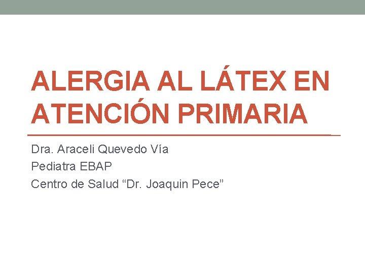 ALERGIA AL LÁTEX EN ATENCIÓN PRIMARIA Dra. Araceli Quevedo Vía Pediatra EBAP Centro de