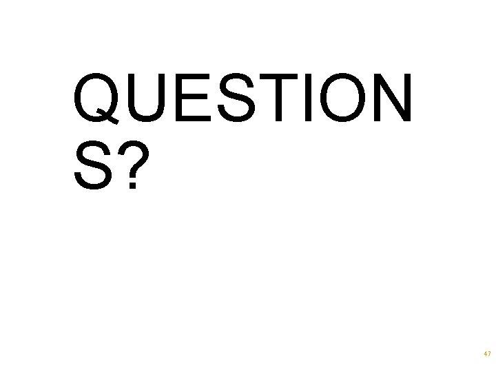 QUESTION S? 47