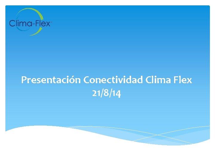 Presentación Conectividad Clima Flex 21/8/14