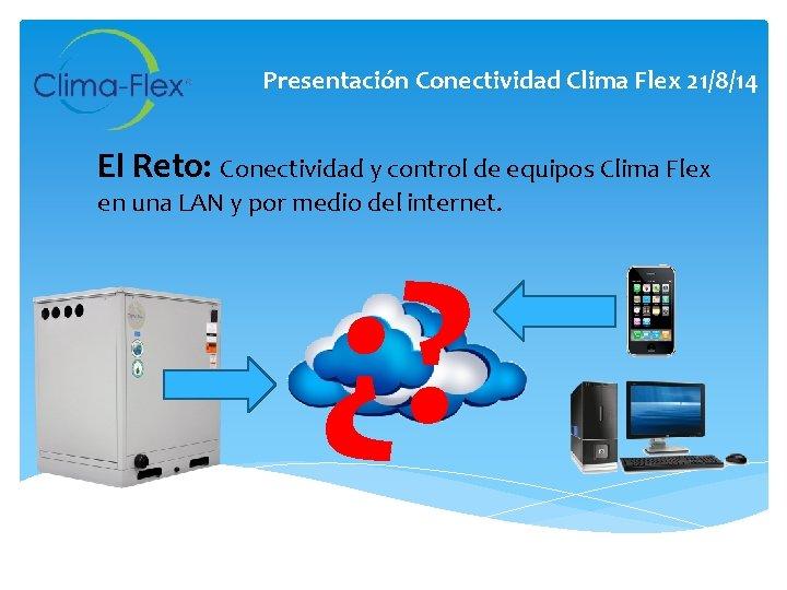 Presentación Conectividad Clima Flex 21/8/14 El Reto: Conectividad y control de equipos Clima Flex