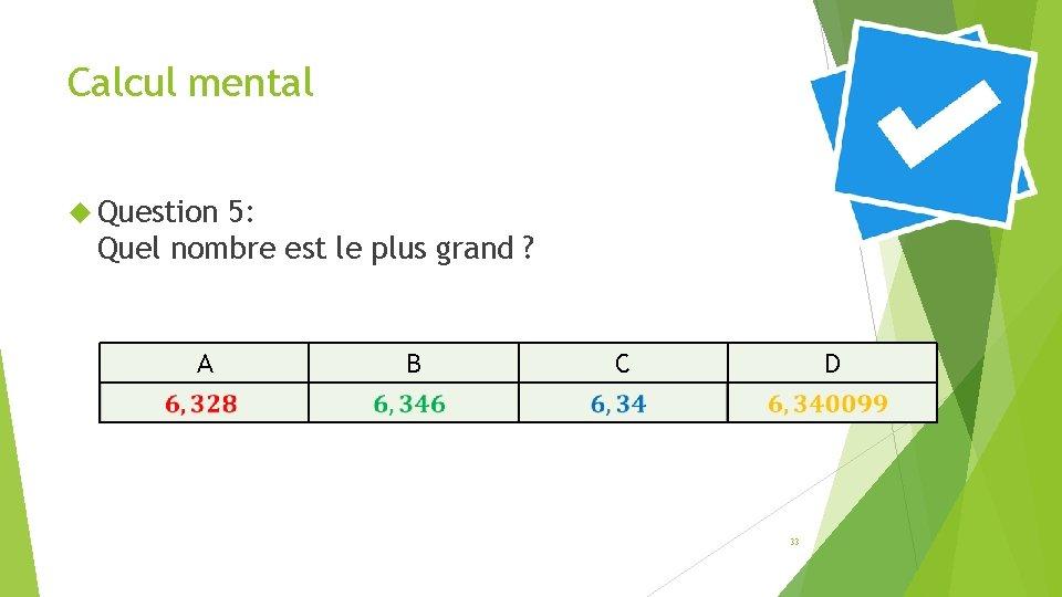 Calcul mental Question 5: Quel nombre est le plus grand ? A B C