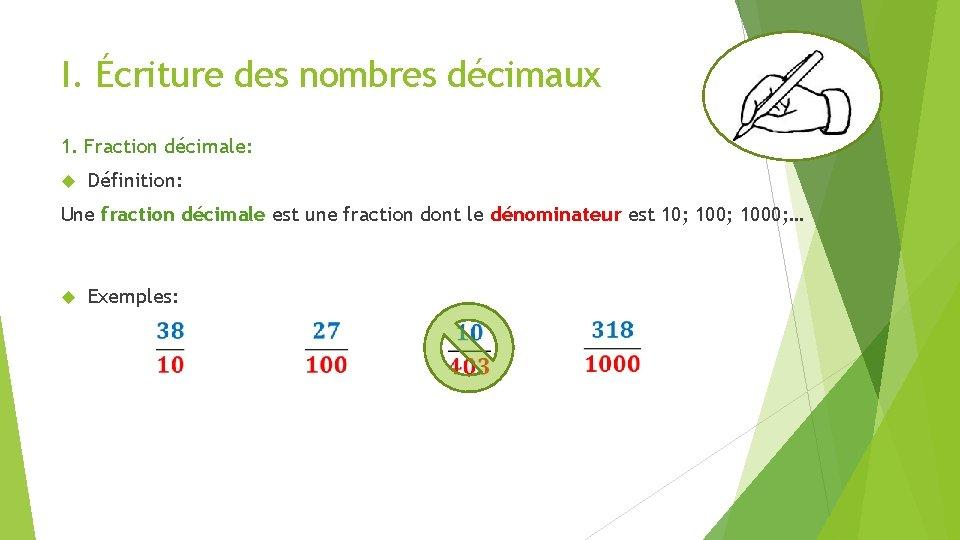 I. Écriture des nombres décimaux 1. Fraction décimale: Définition: Une fraction décimale est une
