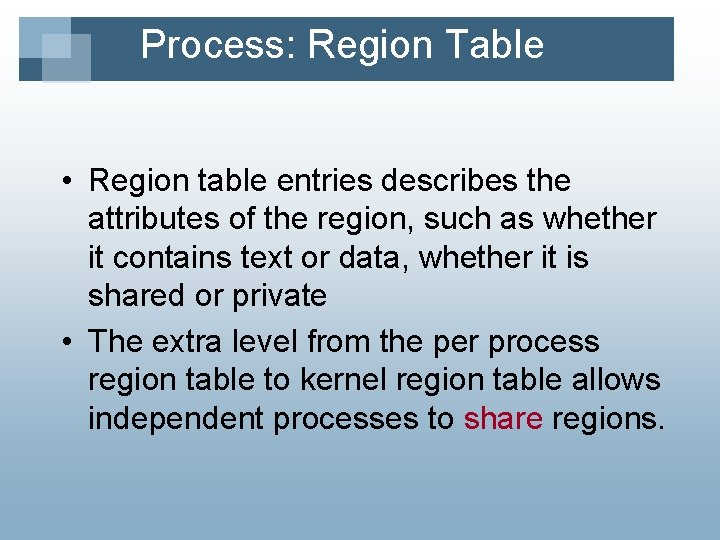 Process: Region Table • Region table entries describes the attributes of the region, such