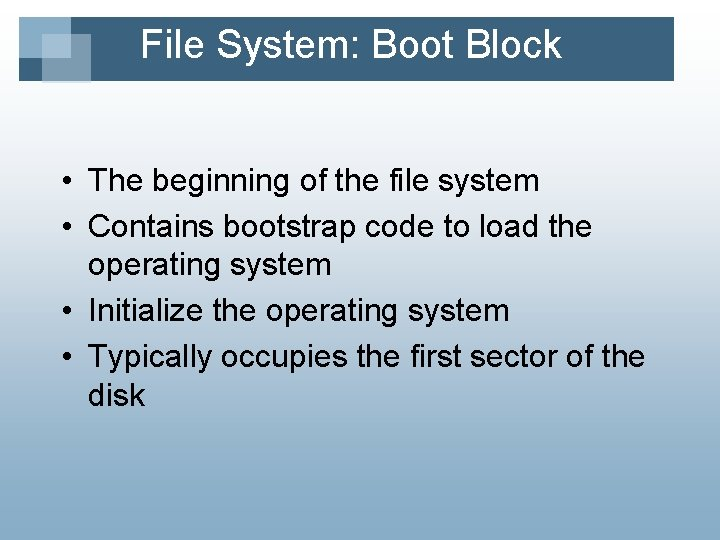 File System: Boot Block • The beginning of the file system • Contains bootstrap