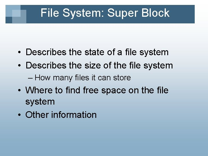 File System: Super Block • Describes the state of a file system • Describes