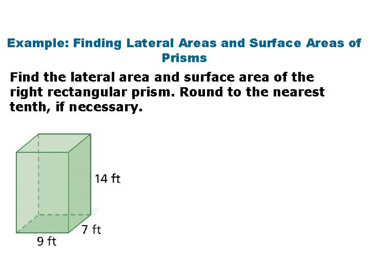 Example: Finding Lateral Areas and Surface Areas of Prisms Find the lateral area and