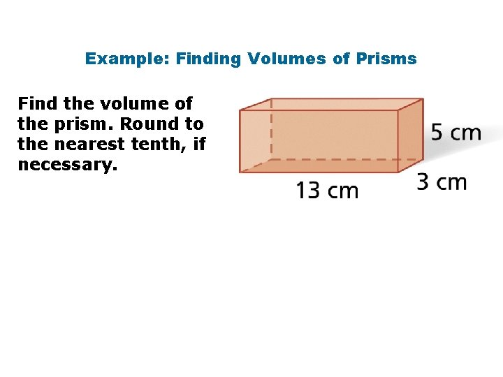 Example: Finding Volumes of Prisms Find the volume of the prism. Round to the