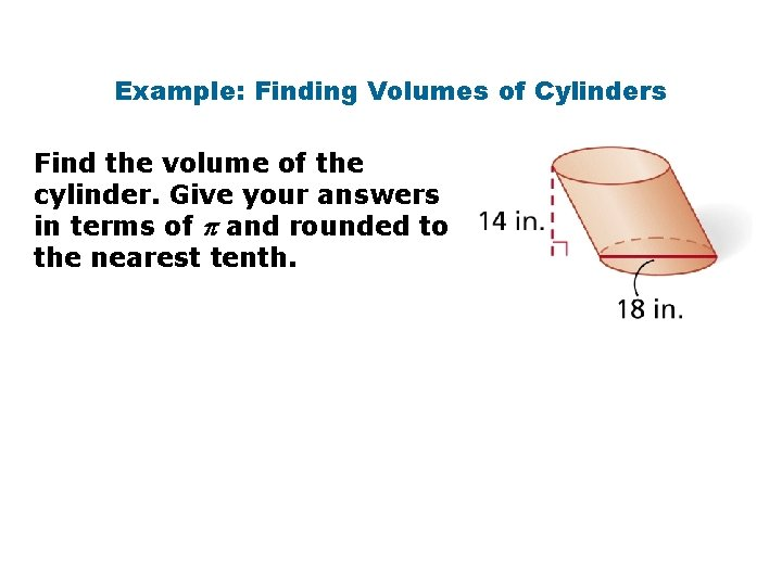 Example: Finding Volumes of Cylinders Find the volume of the cylinder. Give your answers