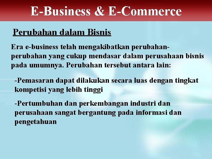 E-Business & E-Commerce Perubahan dalam Bisnis Era e-business telah mengakibatkan perubahan yang cukup mendasar