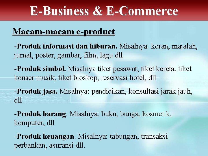 E-Business & E-Commerce Macam-macam e-product -Produk informasi dan hiburan. Misalnya: koran, majalah, jurnal, poster,