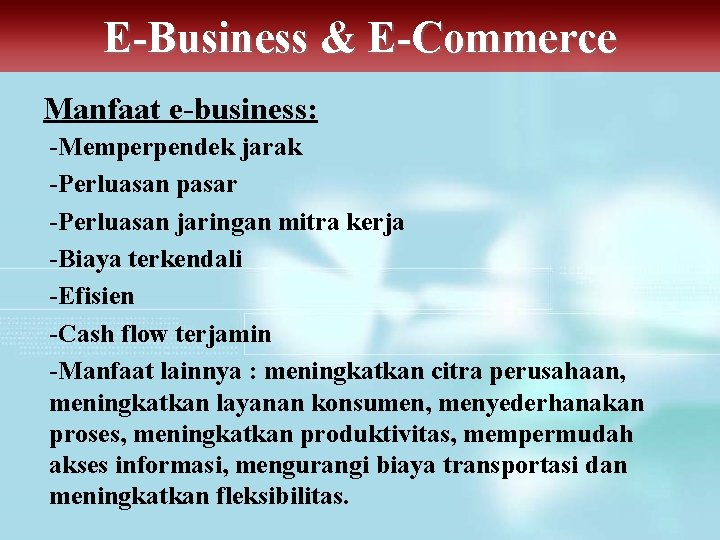 E-Business & E-Commerce Manfaat e-business: -Memperpendek jarak -Perluasan pasar -Perluasan jaringan mitra kerja -Biaya
