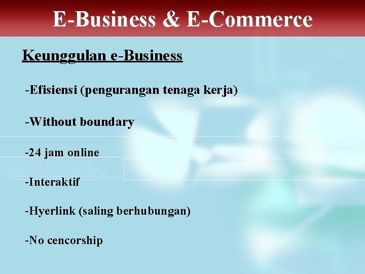 E-Business & E-Commerce Keunggulan e-Business -Efisiensi (pengurangan tenaga kerja) -Without boundary -24 jam online