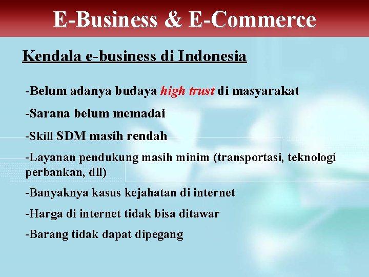 E-Business & E-Commerce Kendala e-business di Indonesia -Belum adanya budaya high trust di masyarakat