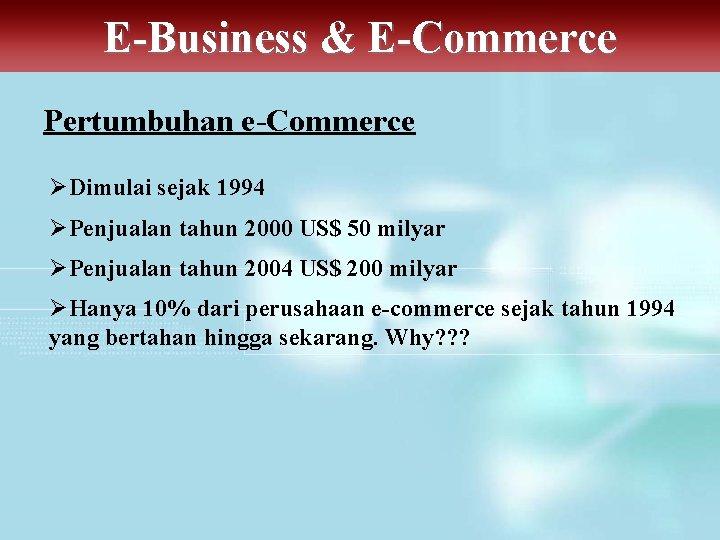 E-Business & E-Commerce Pertumbuhan e-Commerce ØDimulai sejak 1994 ØPenjualan tahun 2000 US$ 50 milyar