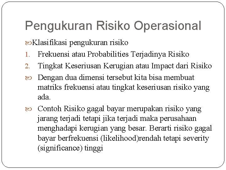 Pengukuran Risiko Operasional Klasifikasi pengukuran risiko Frekuensi atau Probabilities Terjadinya Risiko 2. Tingkat Keseriusan