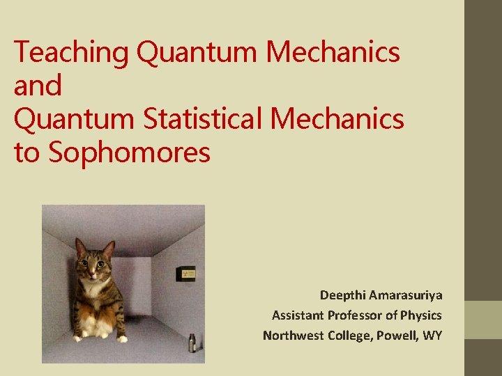 Teaching Quantum Mechanics and Quantum Statistical Mechanics to Sophomores Deepthi Amarasuriya Assistant Professor of
