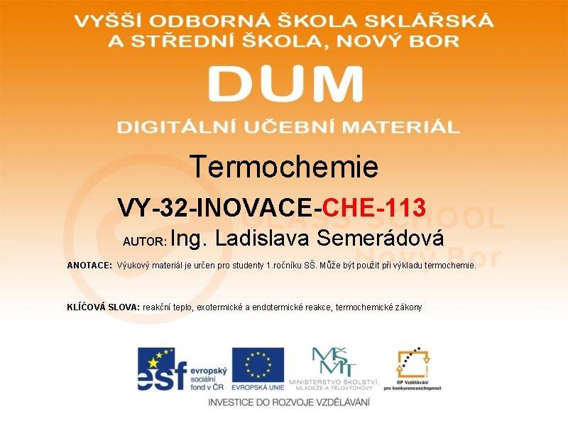 Termochemie VY-32 -INOVACE-CHE-113 AUTOR: Ing. Ladislava Semerádová ANOTACE: Výukový materiál je určen pro studenty