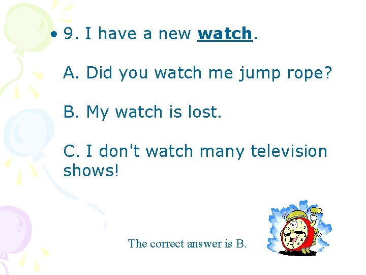 • 9. I have a new watch. A. Did you watch me jump