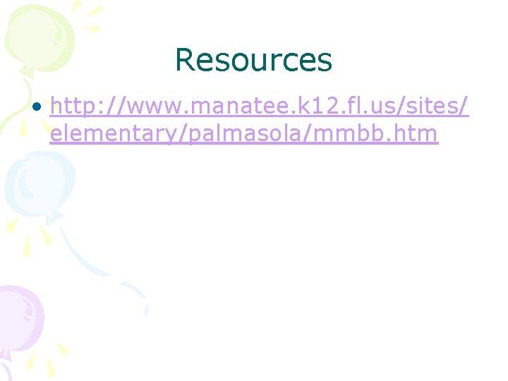 Resources • http: //www. manatee. k 12. fl. us/sites/ elementary/palmasola/mmbb. htm