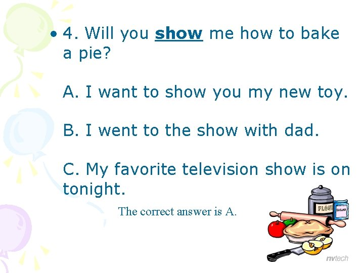 • 4. Will you show me how to bake a pie? A. I