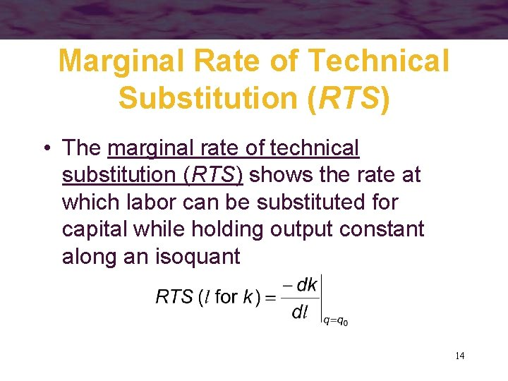 Marginal Rate of Technical Substitution (RTS) • The marginal rate of technical substitution (RTS)