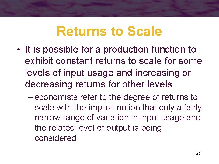 Returns to Scale • It is possible for a production function to exhibit constant